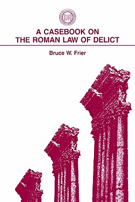 A Casebook on the Roman Law of Delict By Frier, Bruce W.